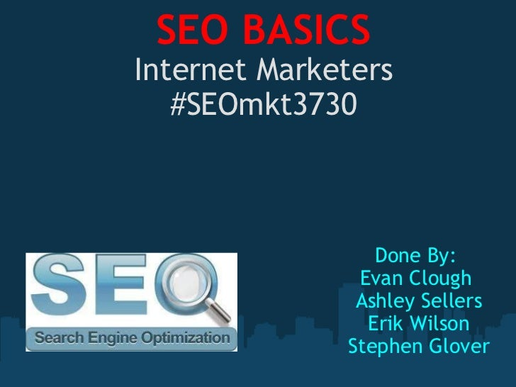 SEO BASICS Internet Marketers #SEOmkt3730 Done By:  Evan Clough  Ashley Sellers Erik Wilson Stephen Glover