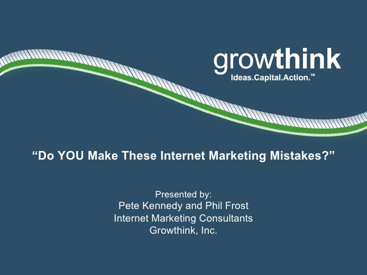 """"""" Do YOU Make These Internet Marketing Mistakes?"""" Presented by: Pete Kennedy and Phil Frost Internet Marketing Consultants..."""