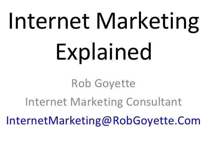 Internet Marketing Explained Rob Goyette Internet Marketing Consultant [email_address]