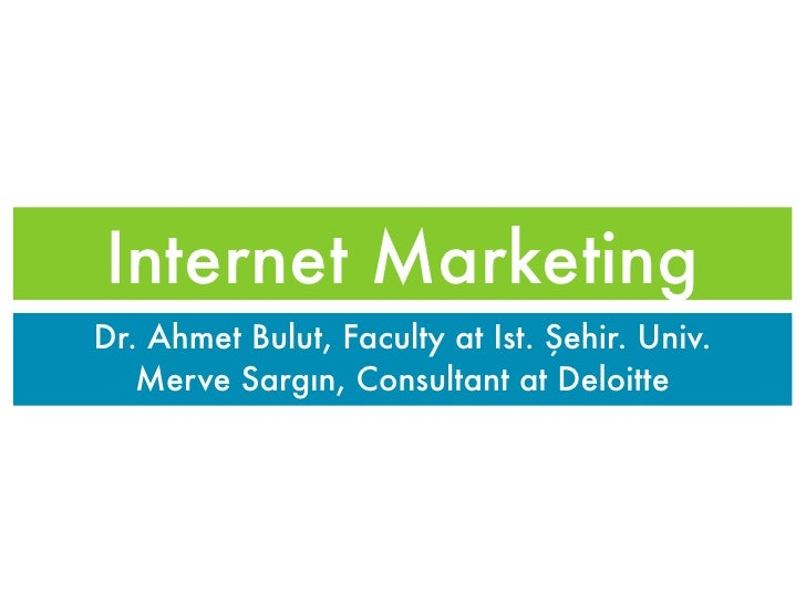 Internet MarketingDr. Ahmet Bulut, Faculty at Ist. Şehir. Univ.   Merve Sargın, Consultant at Deloitte