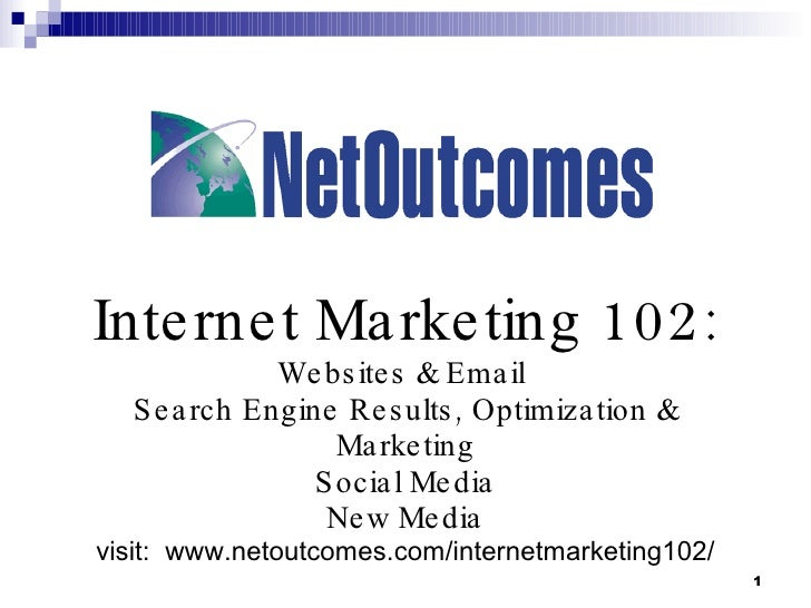 Internet Marketing 102: Websites & Email  Search Engine Results, Optimization & Marketing Social Media New Media visit:  w...