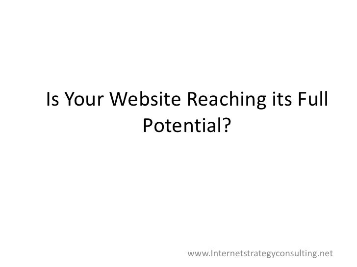 Is Your Website Reaching its Full Potential?<br />www.Internetstrategyconsulting.net<br />