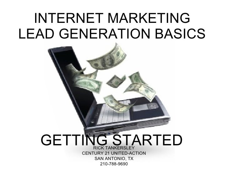 INTERNET MARKETING LEAD GENERATION BASICS GETTING STARTED RICK TANKERSLEY CENTURY 21 UNITED-ACTION SAN ANTONIO, TX 210-788...