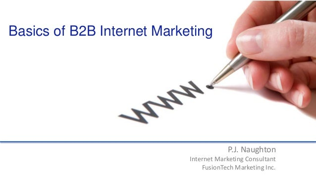 P.J. Naughton Internet Marketing Consultant FusionTech Marketing Inc. Basics of B2B Internet Marketing