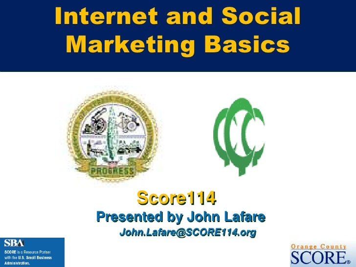 Internet and Social Marketing Basics<br />Score114<br />Presented by John Lafare<br />John.Lafare@SCORE114.org<br />