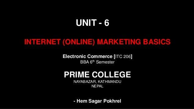 INTERNET (ONLINE) MARKETING BASICS UNIT - 6 Electronic Commerce [ITC 206] BBA 6th Semester PRIME COLLEGE NAYABAZAR, KATHMA...