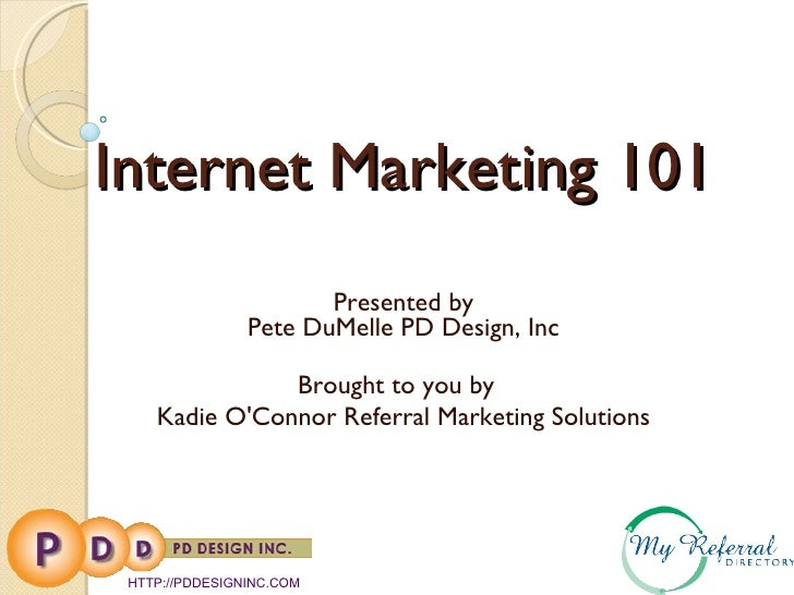 Internet Marketing 101 Presented by Pete DuMelle PD Design, Inc Brought to you by  Kadie O'Connor Referral Marketing Solut...