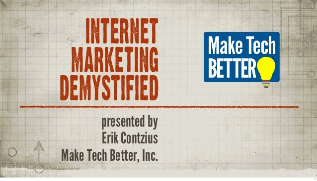 INTERNET MARKETING DEMYSTIFIED presented by Erik Contzius Make Tech Better, Inc. 1
