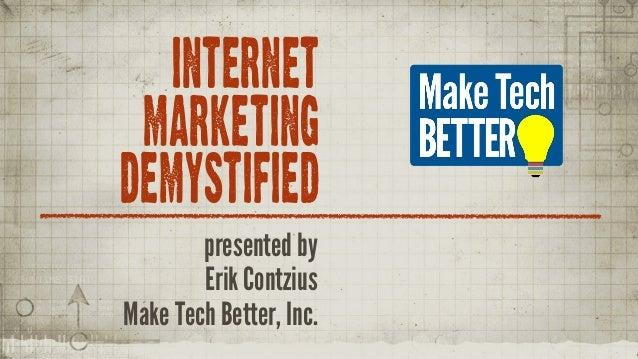 INTERNET MARKETING DEMYSTIFIED presented by Erik Contzius Make Tech Better, Inc.