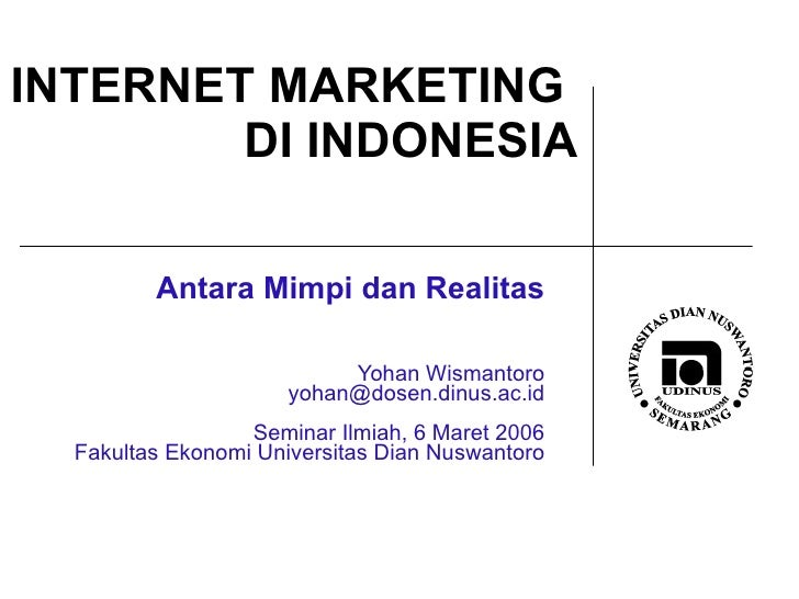 INTERNET MARKETING  DI INDONESIA Antara Mimpi dan Realitas Yohan Wismantoro [email_address] Seminar Ilmiah, 6 Maret 2006 F...
