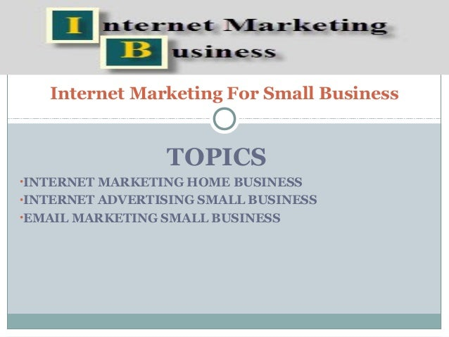 Internet Marketing For Small Business                 TOPICS•INTERNET MARKETING HOME BUSINESS•INTERNET ADVERTISING SMALL B...