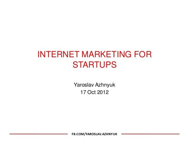 INTERNET MARKETING FOR       STARTUPS       Yaroslav Azhnyuk         17 Oct 2012      FB.COM/YAROSLAV.AZHNYUK