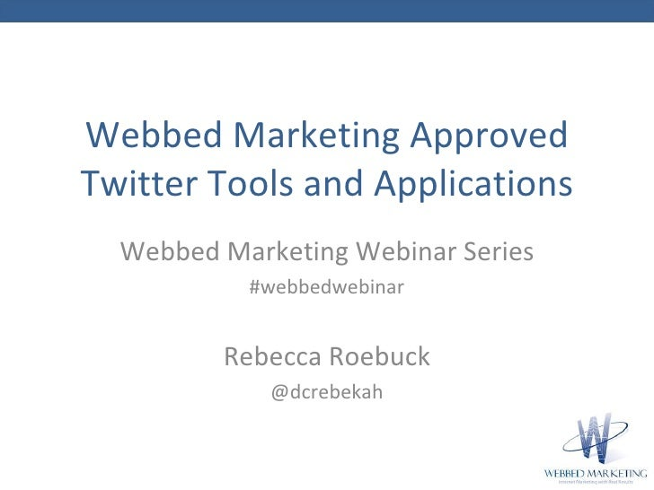 Webbed Marketing Approved Twitter Tools and Applications <ul><li>Webbed Marketing Webinar Series </li></ul><ul><ul><ul><li...