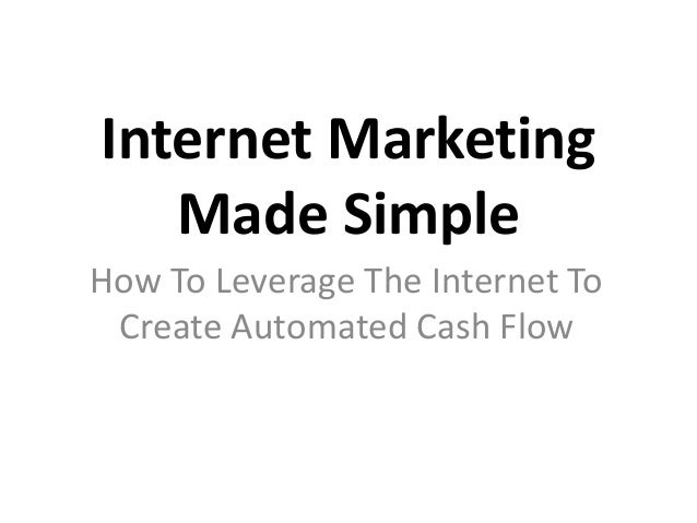 Internet Marketing Made Simple How To Leverage The Internet To Create Automated Cash Flow