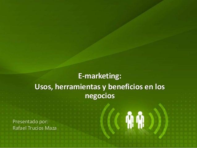 E-marketing: Usos, herramientas y beneficios en los negocios Presentado por: Rafael Trucíos Maza