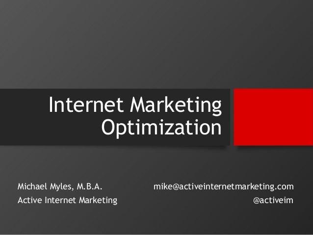 Internet Marketing  Optimization  Michael Myles, M.B.A.  Active Internet Marketing  mike@activeinternetmarketing.com  @act...