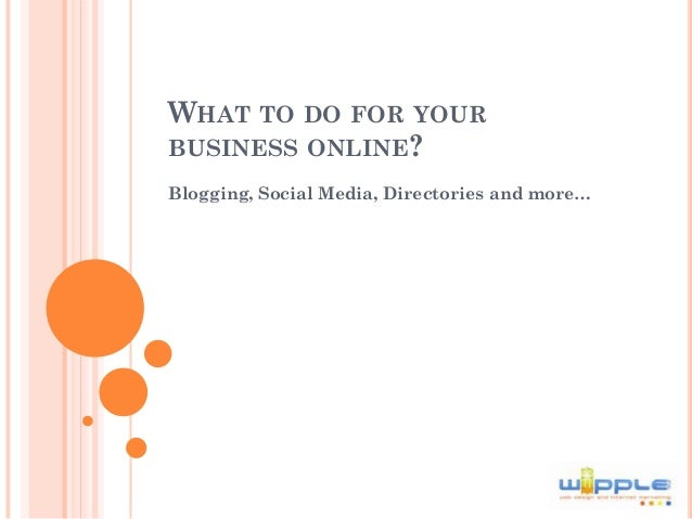 WHAT TO DO FOR YOURBUSINESS ONLINE?Blogging, Social Media, Directories and more…