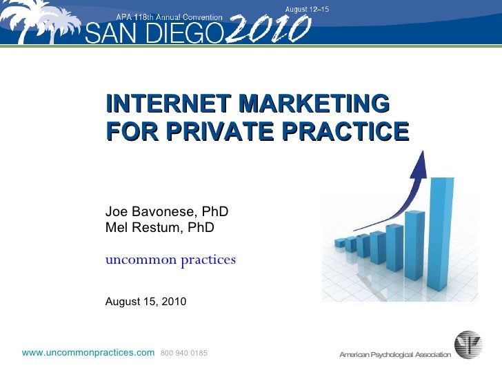 INTERNET MARKETING  FOR PRIVATE PRACTICE Joe Bavonese, PhD Mel Restum, PhD uncommon practices August 15, 2010 www.uncommon...