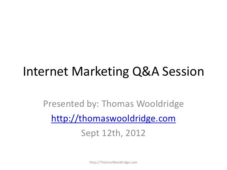 Internet Marketing Q&A Session   Presented by: Thomas Wooldridge     http://thomaswooldridge.com             Sept 12th, 20...