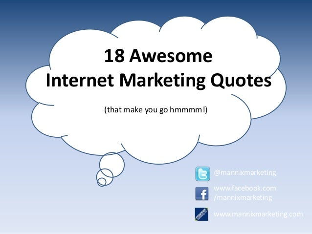 18 Awesome Internet Marketing Quotes (that make you go hmmmm!) @mannixmarketing www.facebook.com /mannixmarketing www.mann...