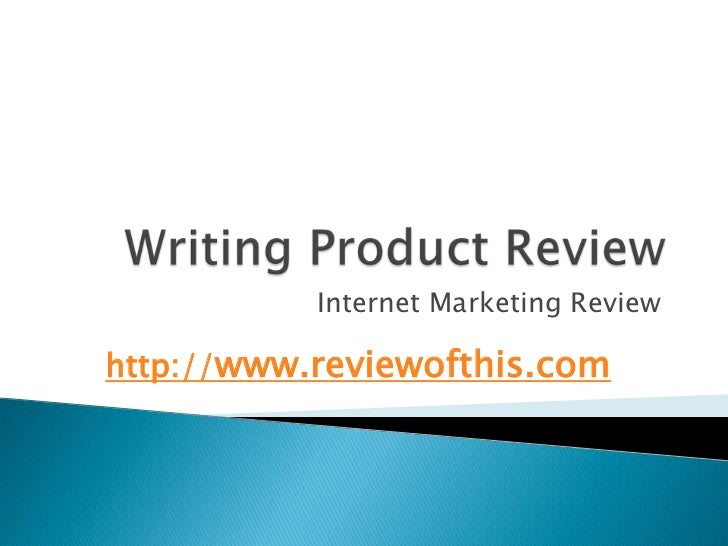 Writing Product Review<br />Internet Marketing Review<br />http://www.reviewofthis.com<br />