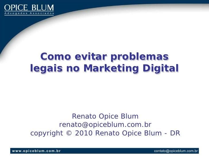 Como evitar problemas legais no Marketing Digital               Renato Opice Blum         renato@opiceblum.com.br copyrigh...