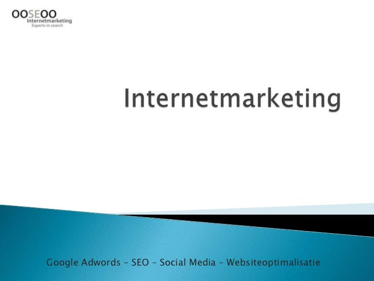 Internetmarketing<br />Google Adwords – SEO – Social Media – Websiteoptimalisatie<br />