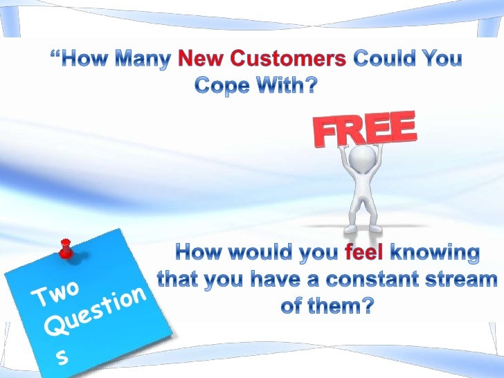 """""""How Many New Customers Could You Cope With?<br />Two<br />Questions<br />How would you feel knowing that you have a const..."""