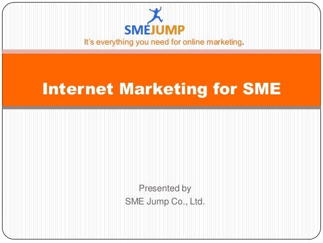 Presented by SME Jump Co., Ltd. Internet Marketing for SME It's everything you need for online marketing.