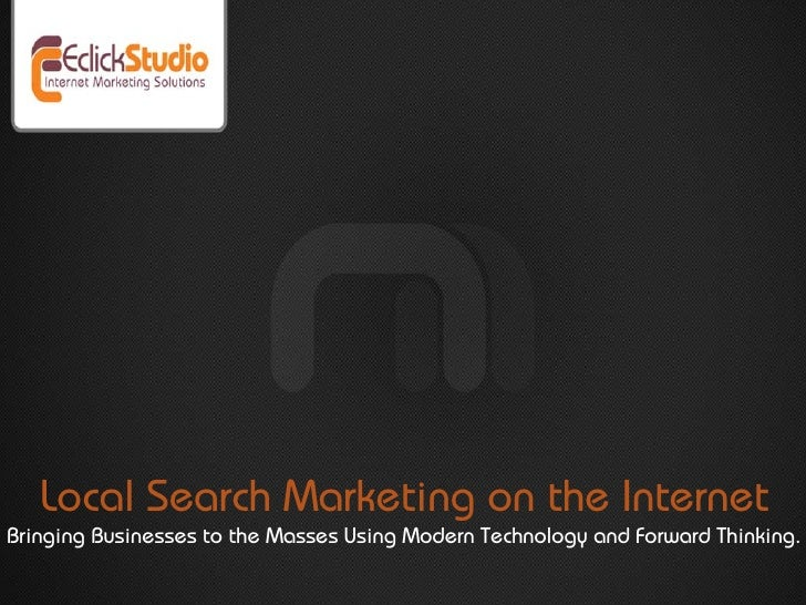 Local Search Marketing on the Internet Bringing Businesses to the Masses Using Modern Technology and Forward Thinking.