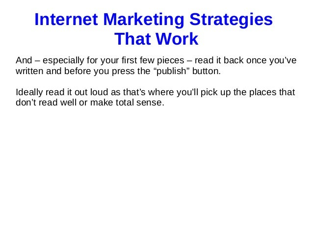 internet marketing strategies Internet marketing strategies are everywhere but most of them are nothing more than short-lived fads in reality, there are only seven internet marketing strategies that stand the test of time.