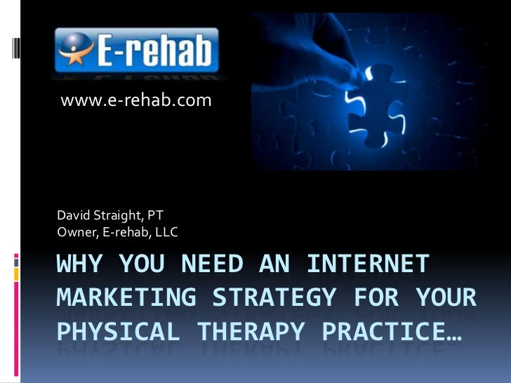 Why you need an internet marketing strategy for your private practice…<br />David Straight, PT<br />Owner, E-rehab, LLC<br...