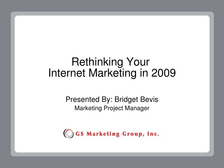 Rethinking Your  Internet Marketing in 2009 Presented By: Bridget Bevis Marketing Project Manager