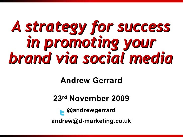 A strategy for success in promoting your brand via social media Andrew Gerrard 23 rd  November 2009 @andrewgerrard [email_...