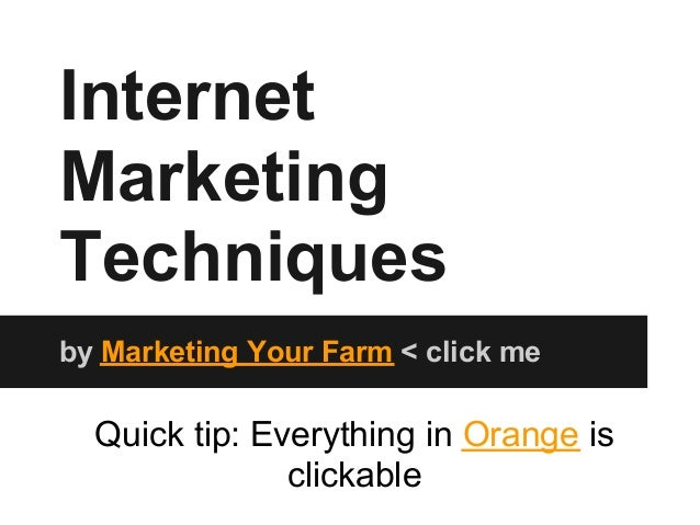 InternetMarketingTechniquesby Marketing Your Farm < click me  Quick tip: Everything in Orange is               clickable