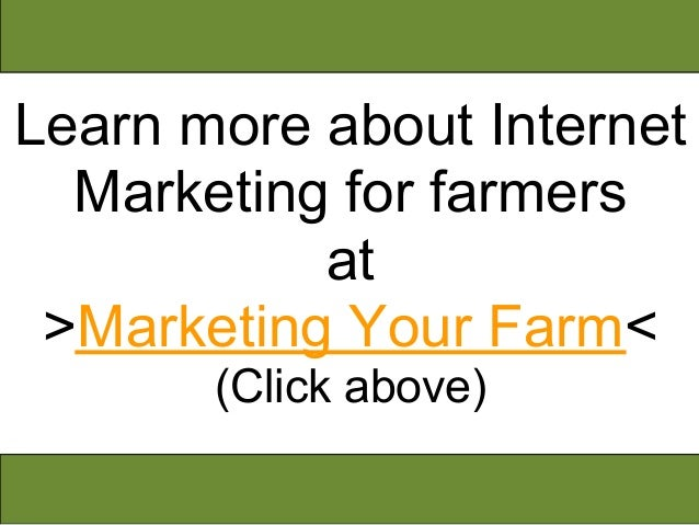Learn more about Internet  Marketing for farmers           at >Marketing Your Farm<       (Click above)