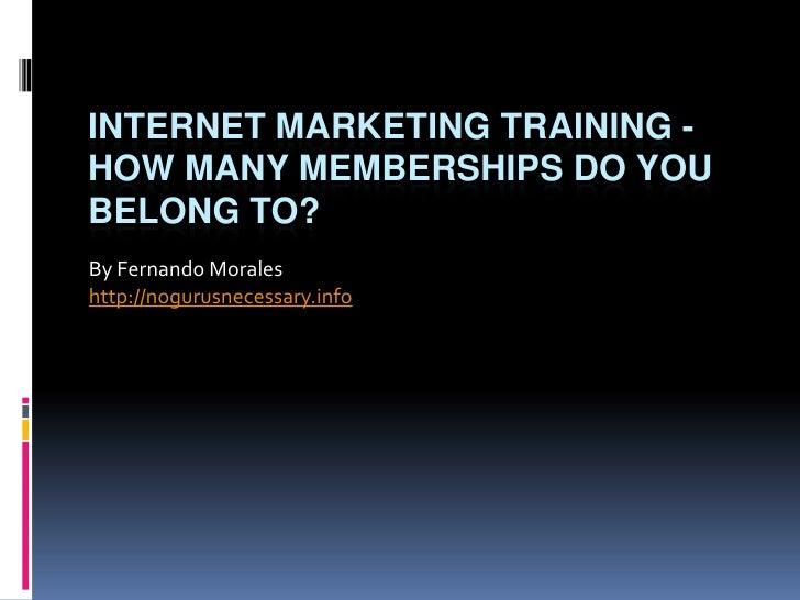 Internet Marketing Training - How Many Memberships Do You Belong To?<br />By Fernando Morales<br />http://nogurusnecessary...