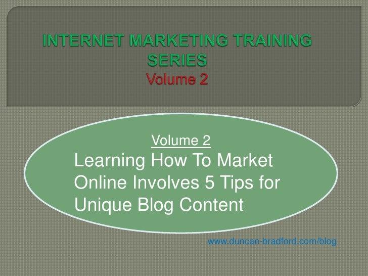 Volume 2Learning How To MarketOnline Involves 5 Tips forUnique Blog Content                www.duncan-bradford.com/blog