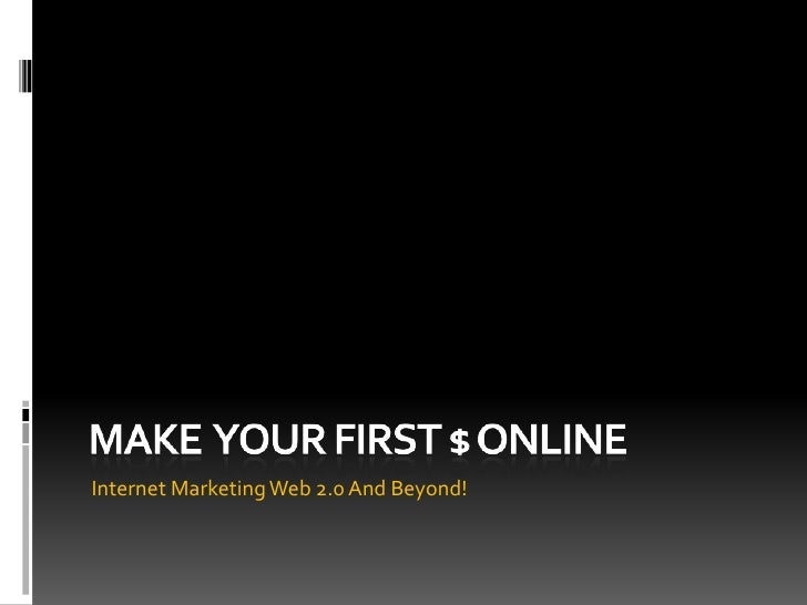 Make  YOUR FIRST $ ONLINE<br />Internet Marketing Web 2.0 And Beyond!<br />