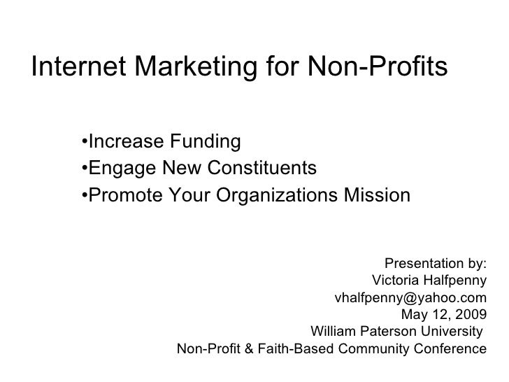 Internet Marketing for Non-Profits <ul><li>Increase Funding </li></ul><ul><li>Engage New Constituents </li></ul><ul><li>Pr...