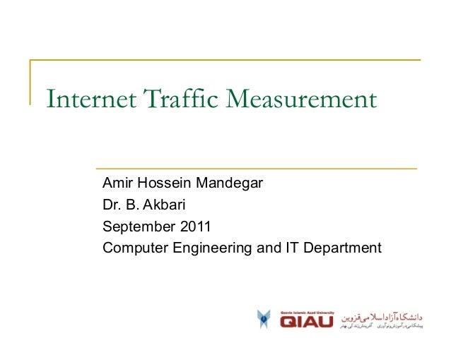 Internet Traffic Measurement Amir Hossein Mandegar Dr. B. Akbari September 2011 Computer Engineering and IT Department