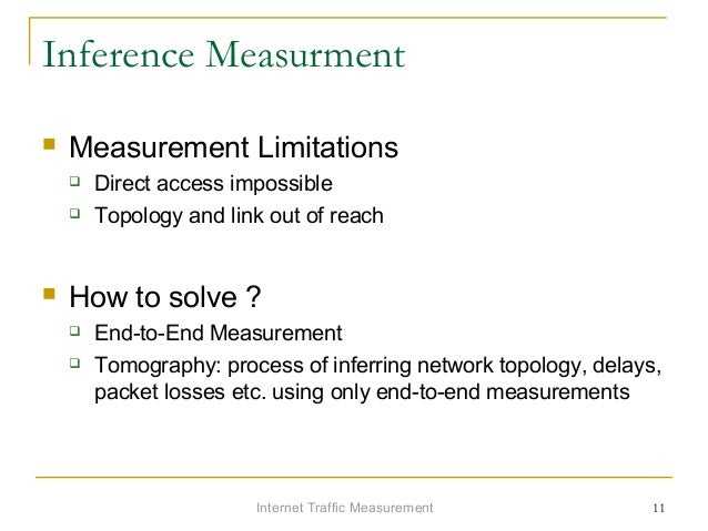 Internet Traffic Measurement 11 Inference Measurment  Measurement Limitations  Direct access impossible  Topology and l...