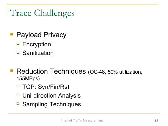 Internet Traffic Measurement 15 Trace Challenges  Payload Privacy  Encryption  Sanitization  Reduction Techniques (OC-...