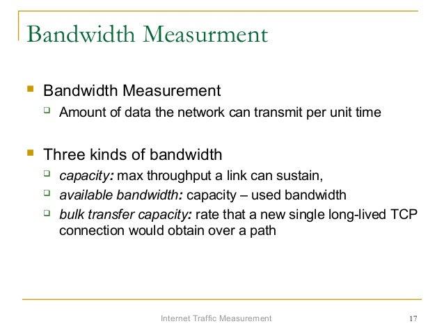 Internet Traffic Measurement 17 Bandwidth Measurment  Bandwidth Measurement  Amount of data the network can transmit per...