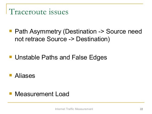 Internet Traffic Measurement 22 Traceroute issues  Path Asymmetry (Destination -> Source need not retrace Source -> Desti...
