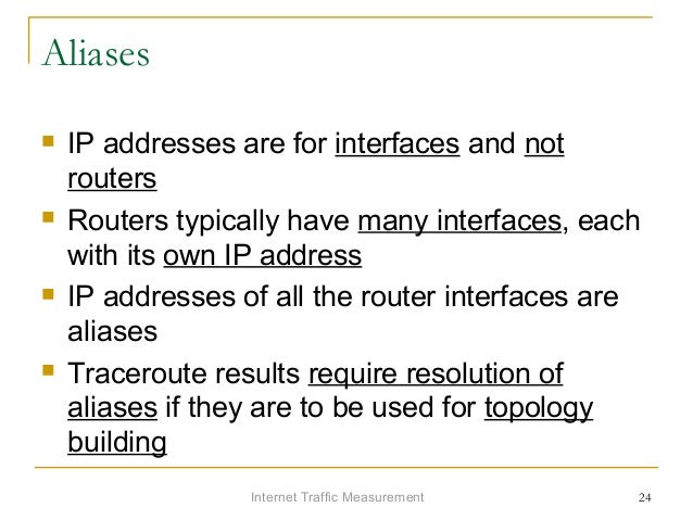 Internet Traffic Measurement 24 Aliases  IP addresses are for interfaces and not routers  Routers typically have many in...
