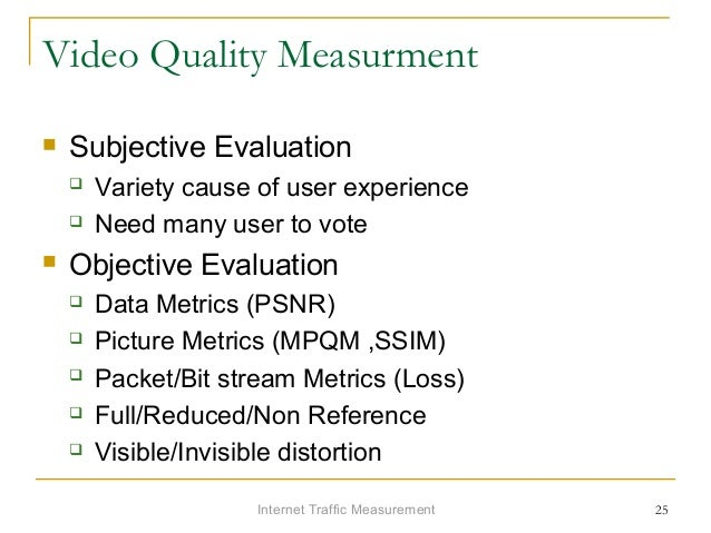 Internet Traffic Measurement 25 Video Quality Measurment  Subjective Evaluation  Variety cause of user experience  Need...