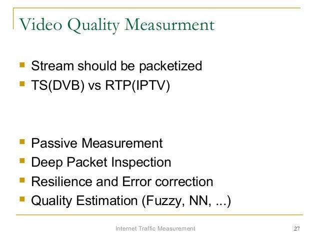 Internet Traffic Measurement 27 Video Quality Measurment  Stream should be packetized  TS(DVB) vs RTP(IPTV)  Passive Me...