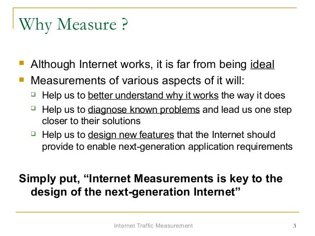Internet Traffic Measurement 3 Why Measure ?  Although Internet works, it is far from being ideal  Measurements of vario...