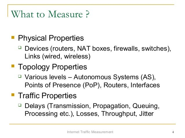 Internet Traffic Measurement 4 What to Measure ?  Physical Properties  Devices (routers, NAT boxes, firewalls, switches)...